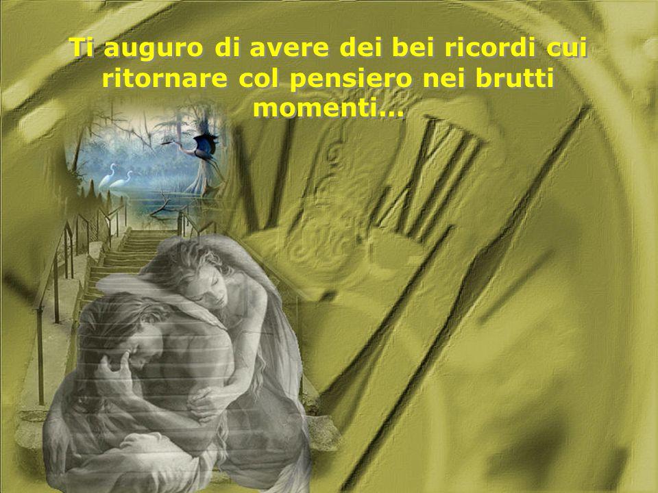 Ti auguro di avere dei bei ricordi cui ritornare col pensiero nei brutti momenti...