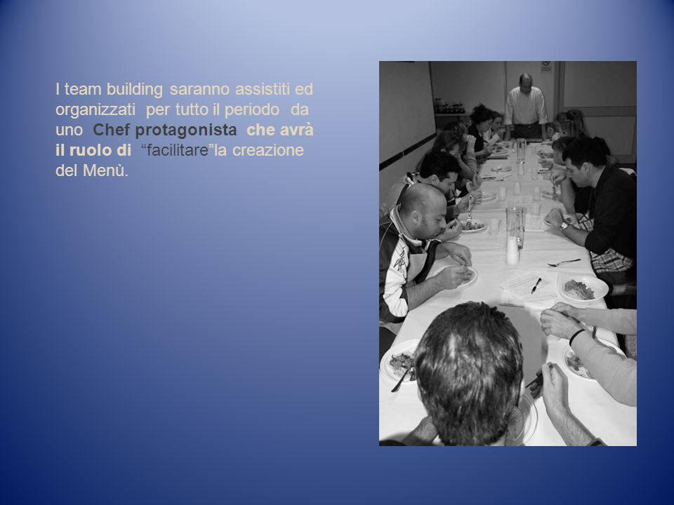 I team building saranno assistiti ed organizzati per tutto il periodo da uno Chef protagonista che avrà il ruolo di facilitare la creazione del Menù.