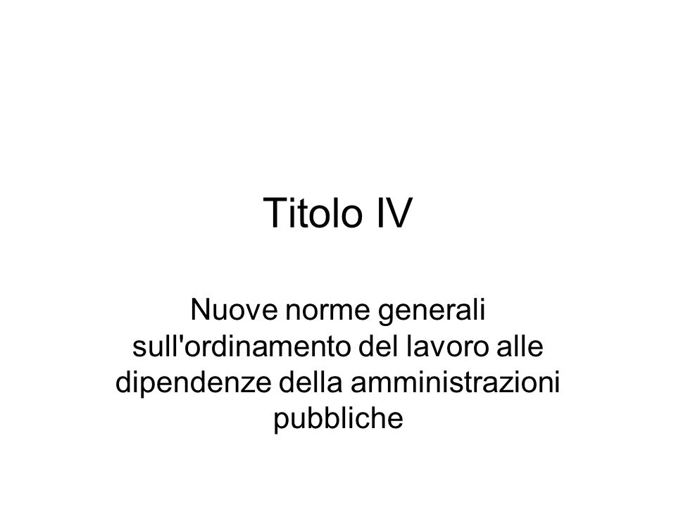 Titolo IV Nuove norme generali sull ordinamento del lavoro alle dipendenze della amministrazioni pubbliche.