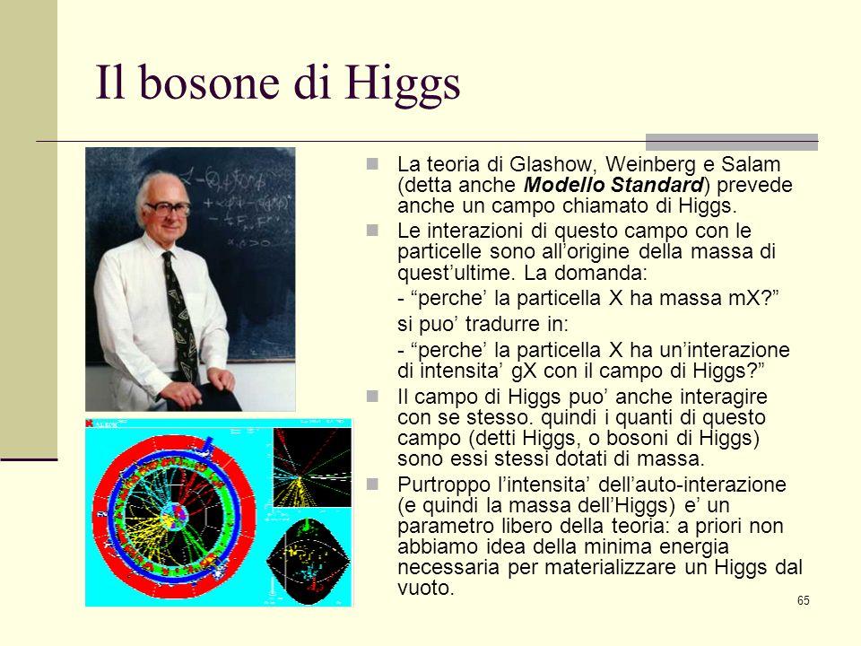 Il bosone di Higgs La teoria di Glashow, Weinberg e Salam (detta anche Modello Standard) prevede anche un campo chiamato di Higgs.