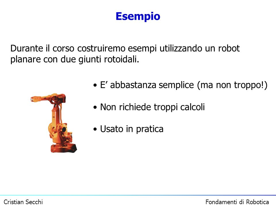 Esempio Durante il corso costruiremo esempi utilizzando un robot planare con due giunti rotoidali. E' abbastanza semplice (ma non troppo!)