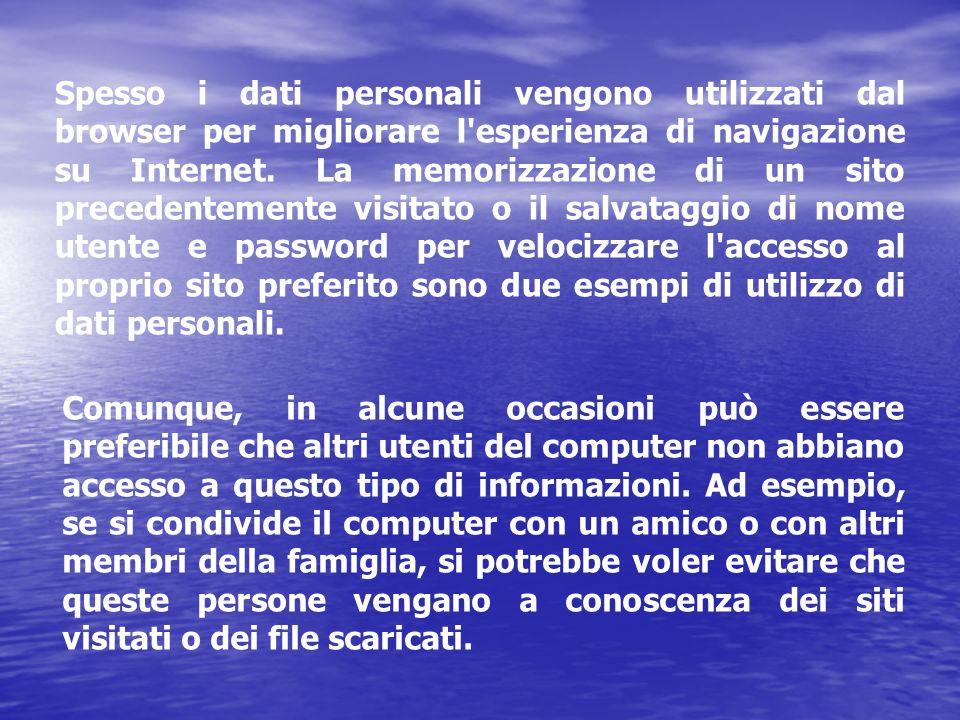 Spesso i dati personali vengono utilizzati dal browser per migliorare l esperienza di navigazione su Internet. La memorizzazione di un sito precedentemente visitato o il salvataggio di nome utente e password per velocizzare l accesso al proprio sito preferito sono due esempi di utilizzo di dati personali.