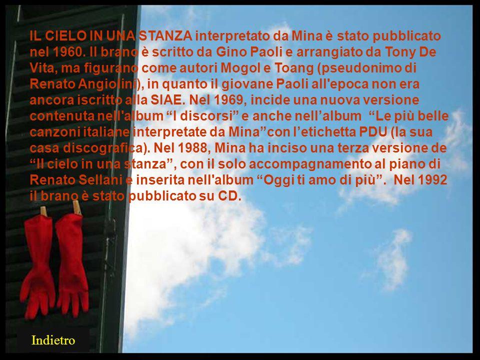 IL CIELO IN UNA STANZA interpretato da Mina è stato pubblicato nel 1960. Il brano è scritto da Gino Paoli e arrangiato da Tony De Vita, ma figurano come autori Mogol e Toang (pseudonimo di Renato Angiolini), in quanto il giovane Paoli all epoca non era ancora iscritto alla SIAE. Nel 1969, incide una nuova versione contenuta nell album I discorsi e anche nell'album Le più belle canzoni italiane interpretate da Mina con l'etichetta PDU (la sua casa discografica). Nel 1988, Mina ha inciso una terza versione de Il cielo in una stanza , con il solo accompagnamento al piano di Renato Sellani e inserita nell album Oggi ti amo di più . Nel 1992 il brano è stato pubblicato su CD.