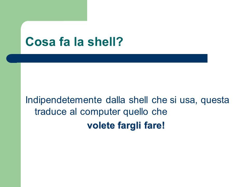 Cosa fa la shell. Indipendetemente dalla shell che si usa, questa traduce al computer quello che.