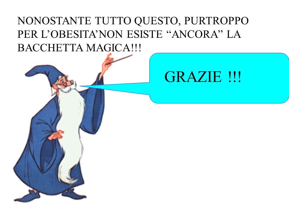 NONOSTANTE TUTTO QUESTO, PURTROPPO PER L'OBESITA'NON ESISTE ANCORA LA BACCHETTA MAGICA!!!