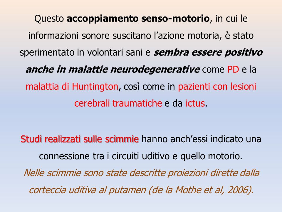 Questo accoppiamento senso-motorio, in cui le informazioni sonore suscitano l'azione motoria, è stato sperimentato in volontari sani e sembra essere positivo anche in malattie neurodegenerative come PD e la malattia di Huntington, così come in pazienti con lesioni cerebrali traumatiche e da ictus.