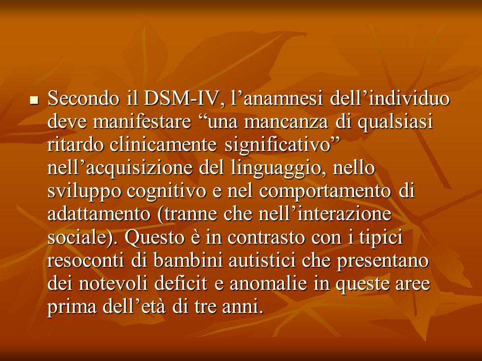Secondo il DSM-IV, l'anamnesi dell'individuo deve manifestare una mancanza di qualsiasi ritardo clinicamente significativo nell'acquisizione del linguaggio, nello sviluppo cognitivo e nel comportamento di adattamento (tranne che nell'interazione sociale).