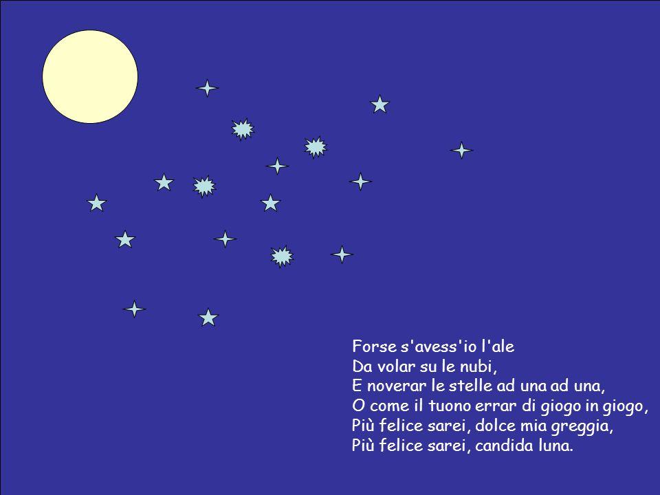 Forse s avess io l ale Da volar su le nubi, E noverar le stelle ad una ad una, O come il tuono errar di giogo in giogo, Più felice sarei, dolce mia greggia, Più felice sarei, candida luna.
