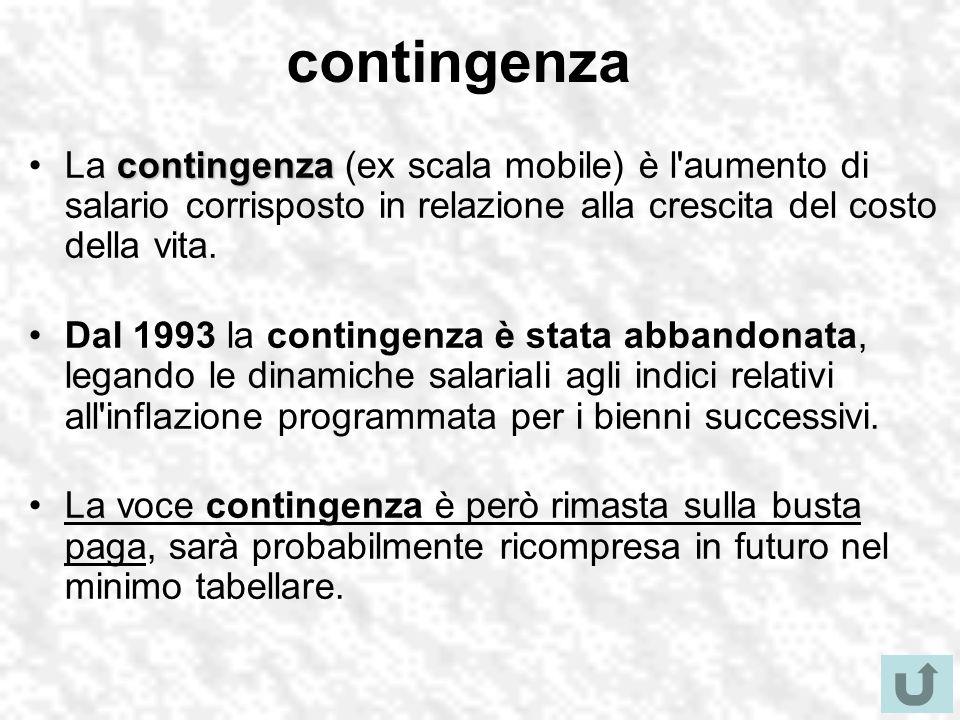 contingenza La contingenza (ex scala mobile) è l aumento di salario corrisposto in relazione alla crescita del costo della vita.