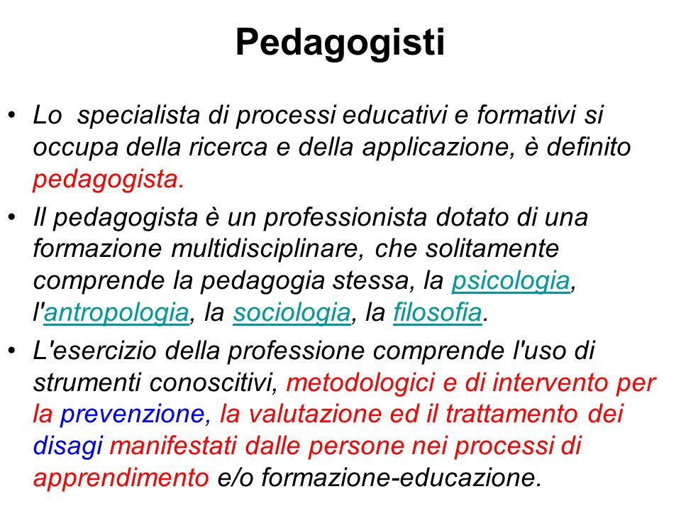 Pedagogisti Lo specialista di processi educativi e formativi si occupa della ricerca e della applicazione, è definito pedagogista.