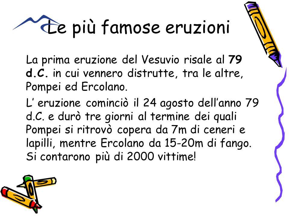 Le più famose eruzioni La prima eruzione del Vesuvio risale al 79 d.C. in cui vennero distrutte, tra le altre, Pompei ed Ercolano.