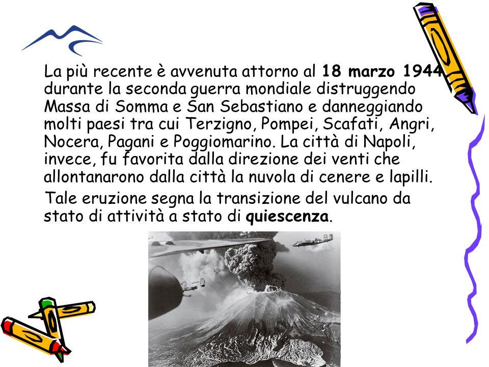 La più recente è avvenuta attorno al 18 marzo 1944 durante la seconda guerra mondiale distruggendo Massa di Somma e San Sebastiano e danneggiando molti paesi tra cui Terzigno, Pompei, Scafati, Angri, Nocera, Pagani e Poggiomarino. La città di Napoli, invece, fu favorita dalla direzione dei venti che allontanarono dalla città la nuvola di cenere e lapilli.
