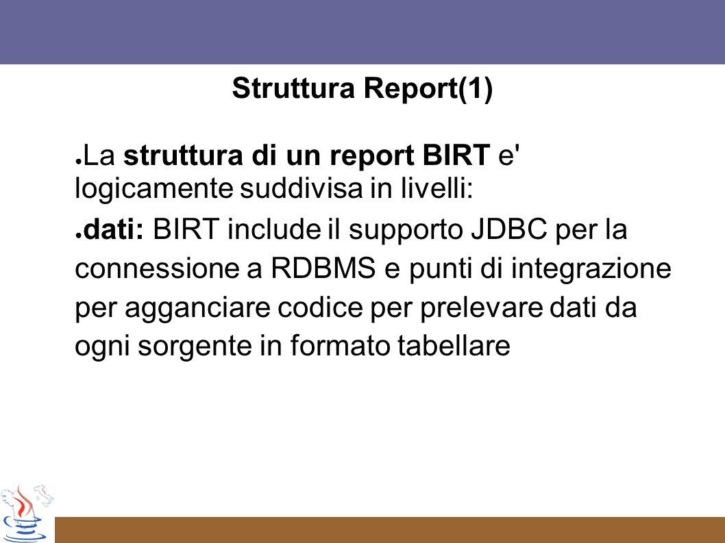 Struttura Report(1) La struttura di un report BIRT e logicamente suddivisa in livelli: