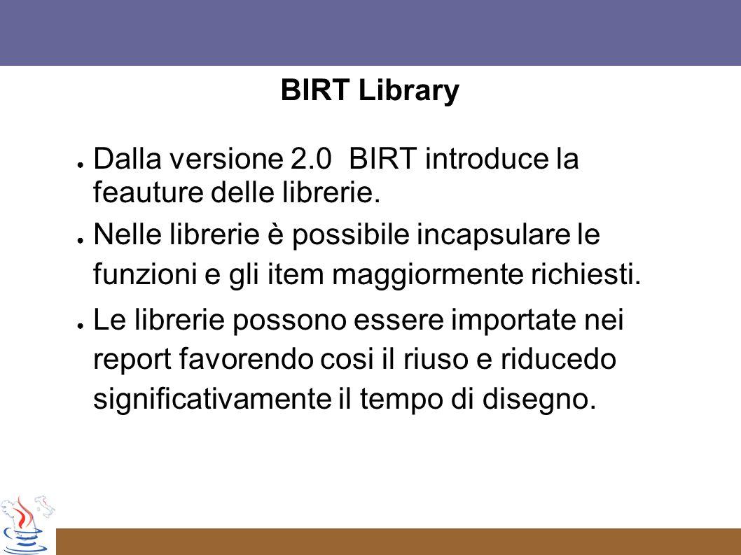 BIRT Library Dalla versione 2.0 BIRT introduce la feauture delle librerie.