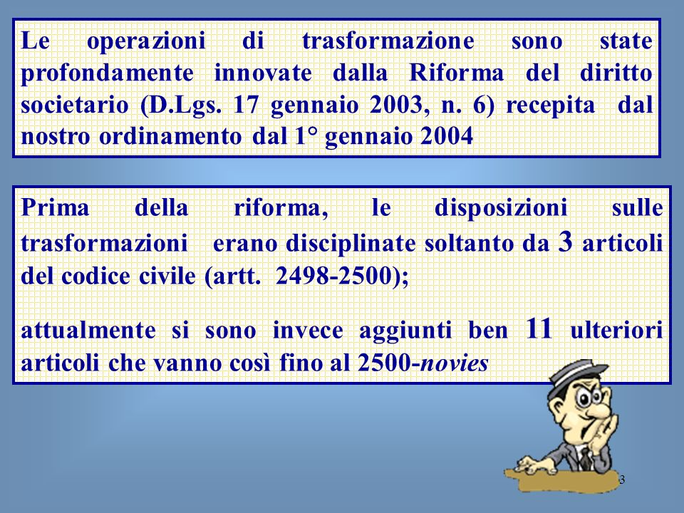 Le operazioni di trasformazione sono state profondamente innovate dalla Riforma del diritto societario (D.Lgs. 17 gennaio 2003, n. 6) recepita dal nostro ordinamento dal 1° gennaio 2004