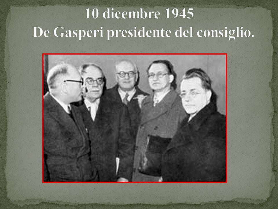 10 dicembre 1945 De Gasperi presidente del consiglio.