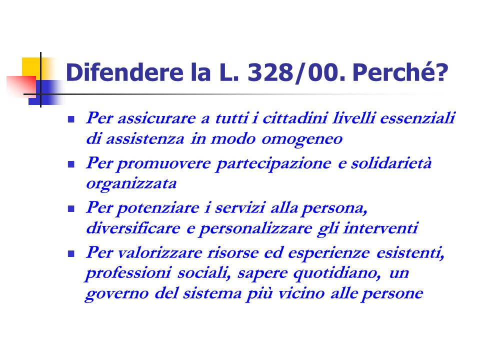 Difendere la L. 328/00. Perché Per assicurare a tutti i cittadini livelli essenziali di assistenza in modo omogeneo.