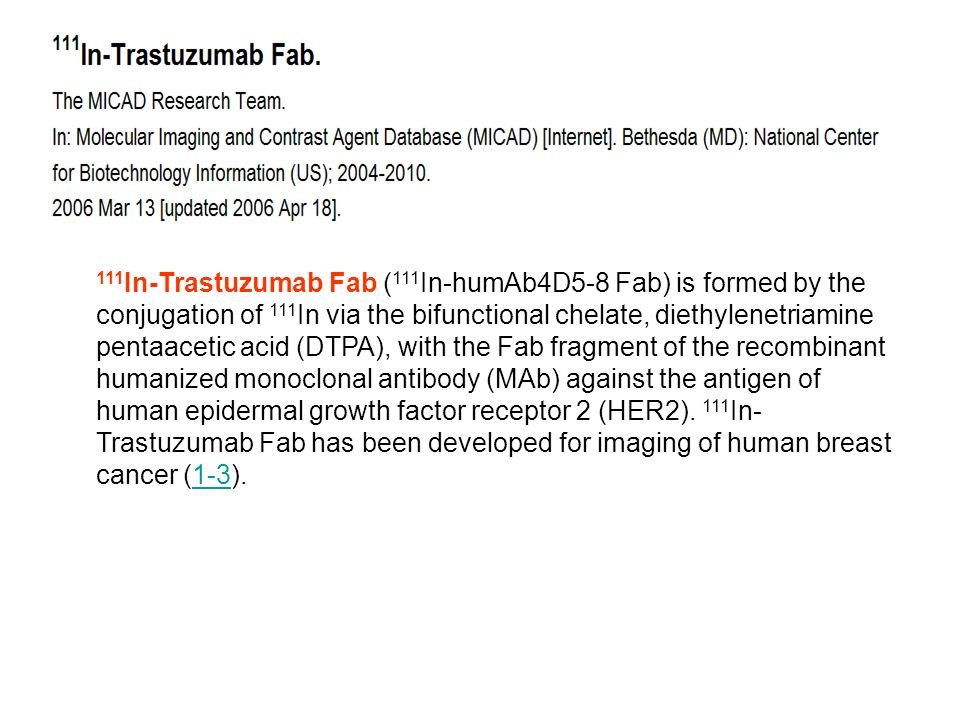 111In-Trastuzumab Fab (111In-humAb4D5-8 Fab) is formed by the conjugation of 111In via the bifunctional chelate, diethylenetriamine pentaacetic acid (DTPA), with the Fab fragment of the recombinant humanized monoclonal antibody (MAb) against the antigen of human epidermal growth factor receptor 2 (HER2).