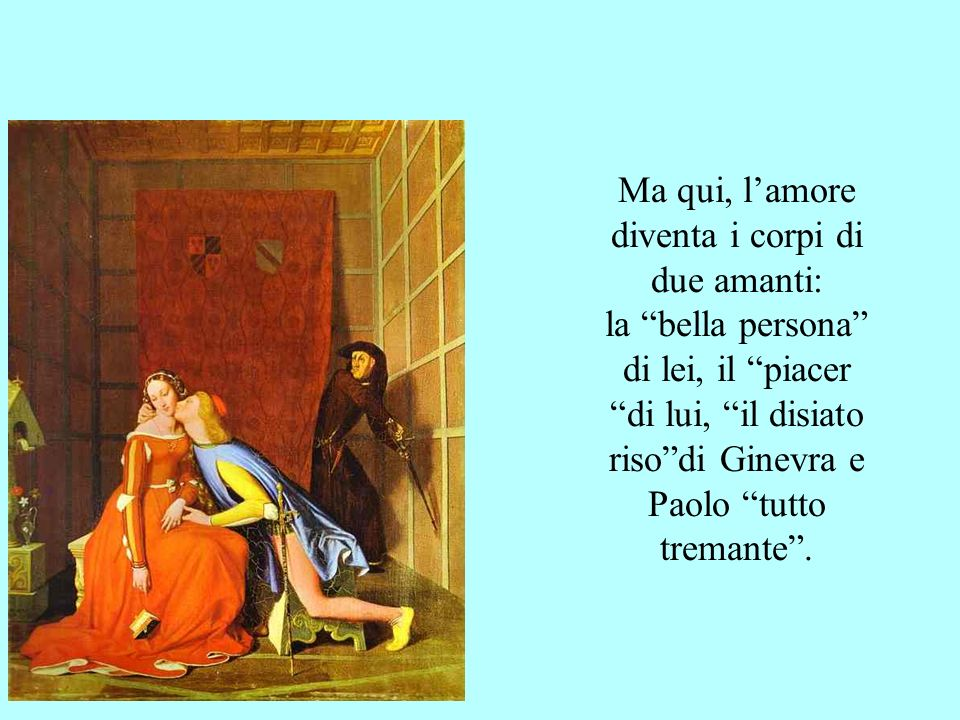 Ma qui, l'amore diventa i corpi di due amanti: la bella persona di lei, il piacer di lui, il disiato riso di Ginevra e Paolo tutto tremante .