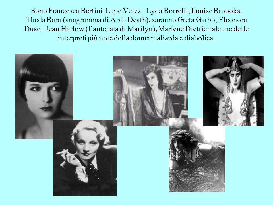 Sono Francesca Bertini, Lupe Velez, Lyda Borrelli, Louise Broooks, Theda Bara (anagramma di Arab Death), saranno Greta Garbo, Eleonora Duse, Jean Harlow (l'antenata di Marilyn), Marlene Dietrich alcune delle interpreti più note della donna maliarda e diabolica.