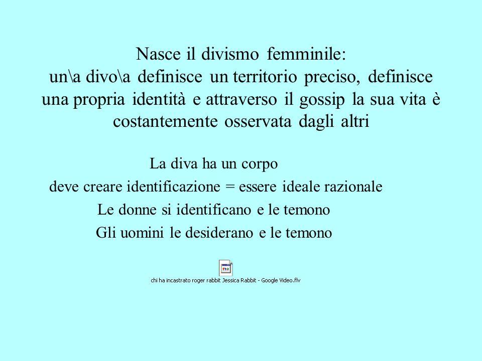 Nasce il divismo femminile: un\a divo\a definisce un territorio preciso, definisce una propria identità e attraverso il gossip la sua vita è costantemente osservata dagli altri