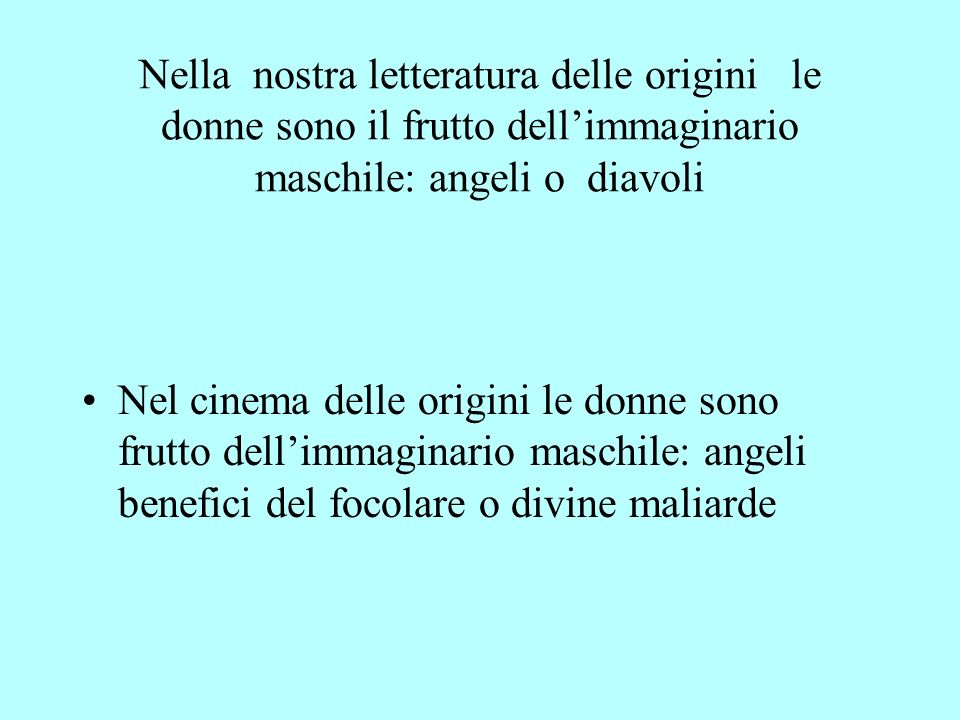 Nella nostra letteratura delle origini le donne sono il frutto dell'immaginario maschile: angeli o diavoli