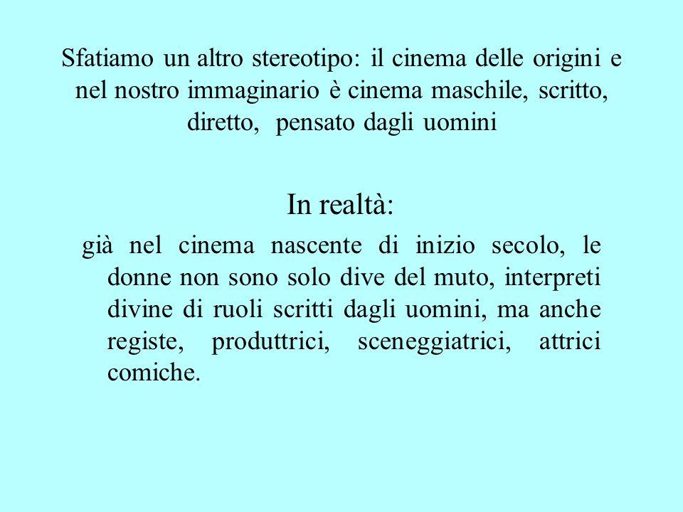 Sfatiamo un altro stereotipo: il cinema delle origini e nel nostro immaginario è cinema maschile, scritto, diretto, pensato dagli uomini