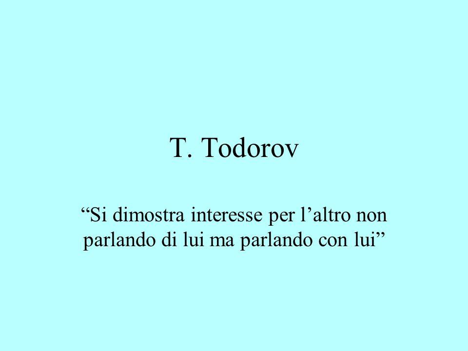 T. Todorov Si dimostra interesse per l'altro non parlando di lui ma parlando con lui
