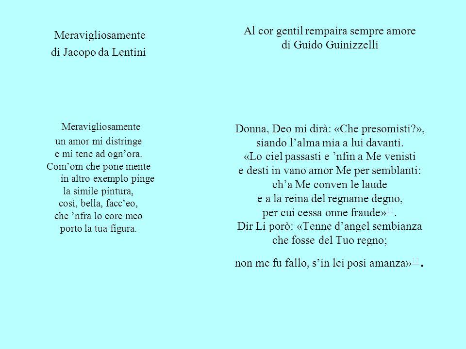 Al cor gentil rempaira sempre amore di Guido Guinizzelli Donna, Deo mi dirà: «Che presomisti », siando l'alma mia a lui davanti. «Lo ciel passasti e 'nfin a Me venisti e desti in vano amor Me per semblanti: ch'a Me conven le laude e a la reina del regname degno, per cui cessa onne fraude»11. Dir Li porò: «Tenne d'angel sembianza che fosse del Tuo regno; non me fu fallo, s'in lei posi amanza»12.