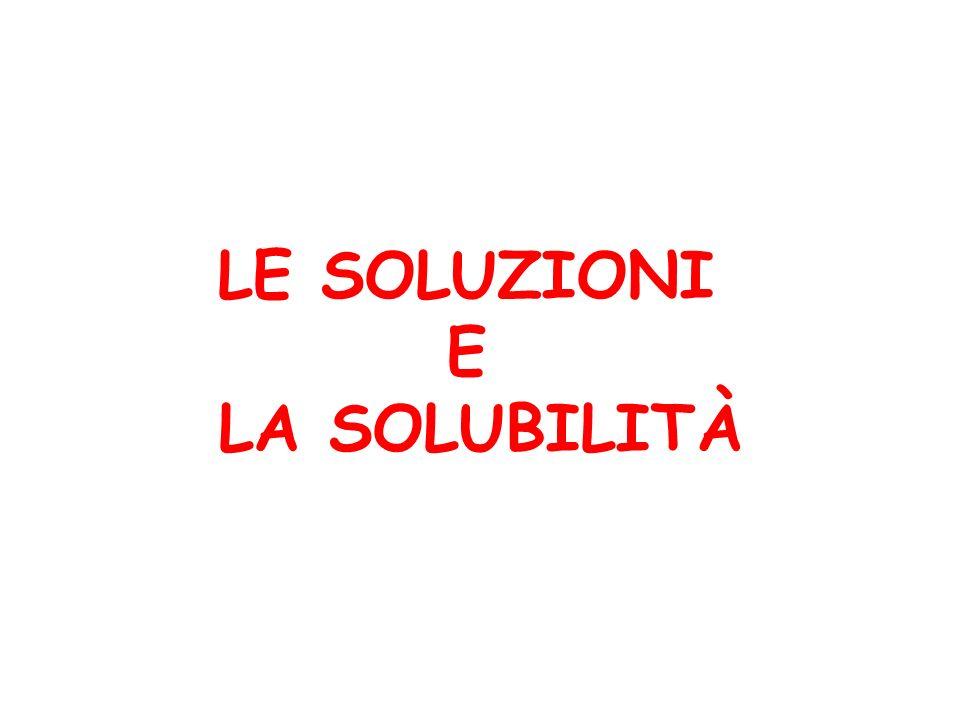 LE SOLUZIONI E LA SOLUBILITÀ