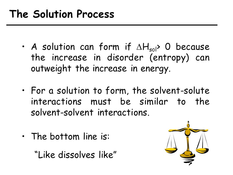 The Solution Process A solution can form if DHsol> 0 because the increase in disorder (entropy) can outweight the increase in energy.