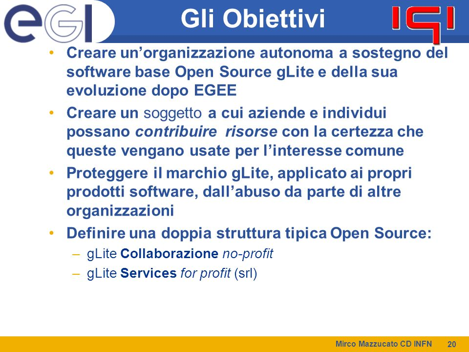 Gli Obiettivi Creare un'organizzazione autonoma a sostegno del software base Open Source gLite e della sua evoluzione dopo EGEE.