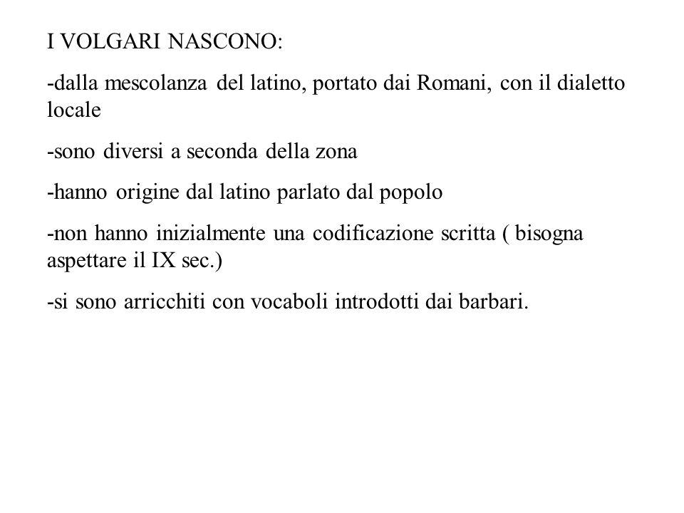 I VOLGARI NASCONO: -dalla mescolanza del latino, portato dai Romani, con il dialetto locale. -sono diversi a seconda della zona.
