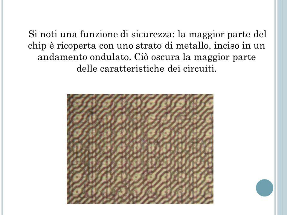 Si noti una funzione di sicurezza: la maggior parte del chip è ricoperta con uno strato di metallo, inciso in un andamento ondulato.
