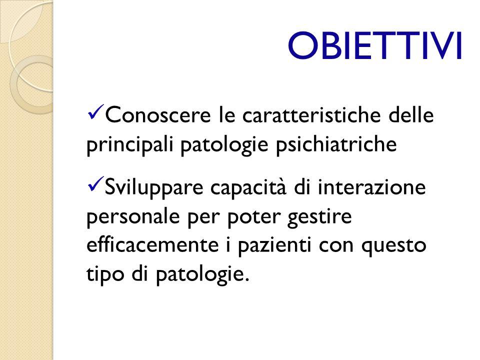 OBIETTIVI Conoscere le caratteristiche delle principali patologie psichiatriche.