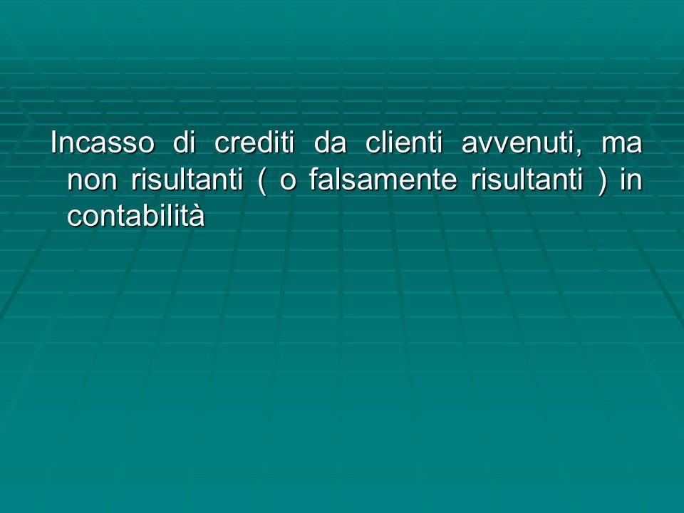 Incasso di crediti da clienti avvenuti, ma non risultanti ( o falsamente risultanti ) in contabilità