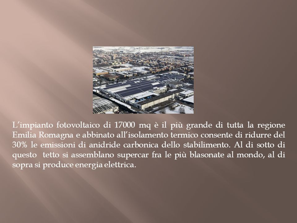 L'impianto fotovoltaico di 17000 mq è il più grande di tutta la regione Emilia Romagna e abbinato all'isolamento termico consente di ridurre del 30% le emissioni di anidride carbonica dello stabilimento.