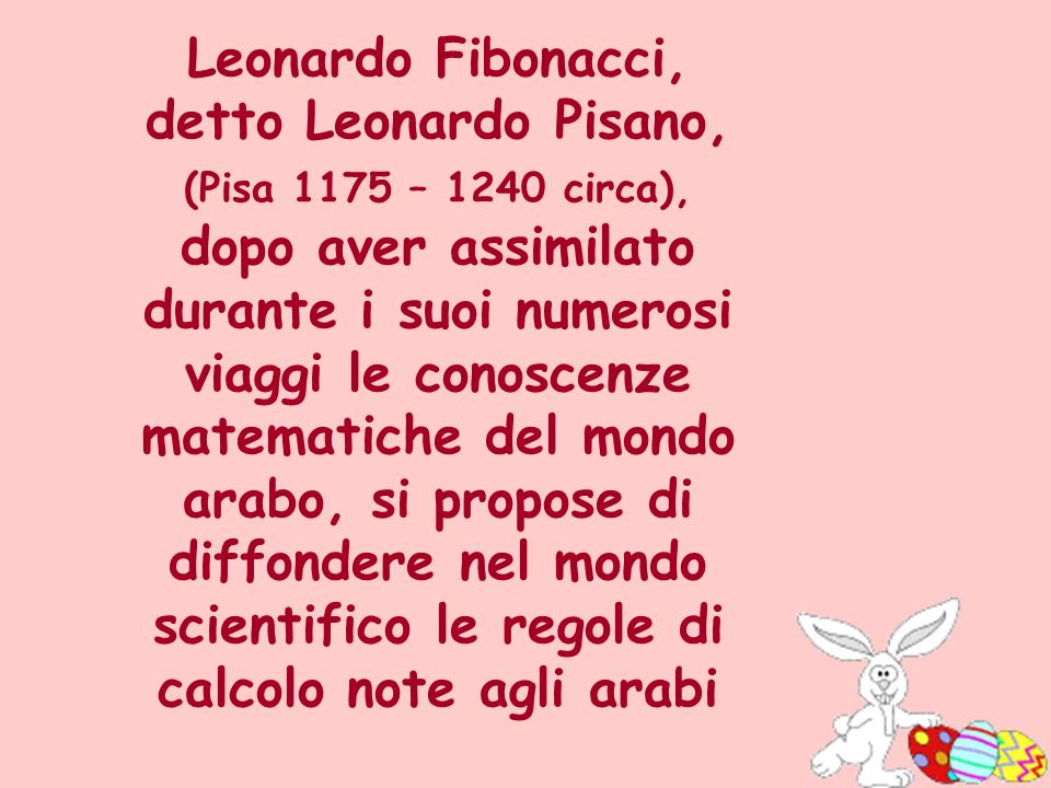 Leonardo Fibonacci, detto Leonardo Pisano, (Pisa 1175 – 1240 circa), dopo aver assimilato durante i suoi numerosi viaggi le conoscenze matematiche del mondo arabo, si propose di diffondere nel mondo scientifico le regole di calcolo note agli arabi