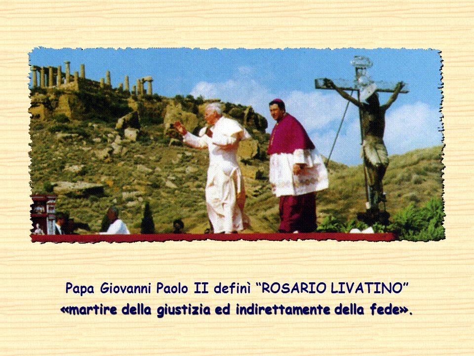 Papa Giovanni Paolo II definì ROSARIO LIVATINO «martire della giustizia ed indirettamente della fede».