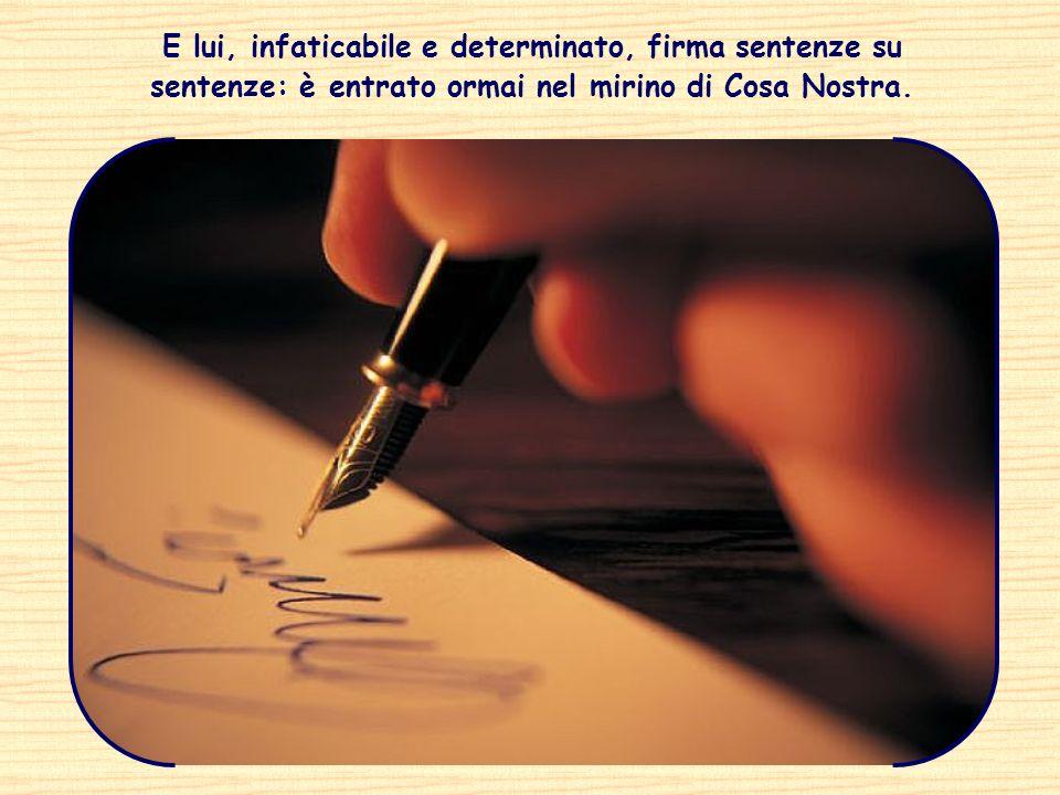 E lui, infaticabile e determinato, firma sentenze su sentenze: è entrato ormai nel mirino di Cosa Nostra.