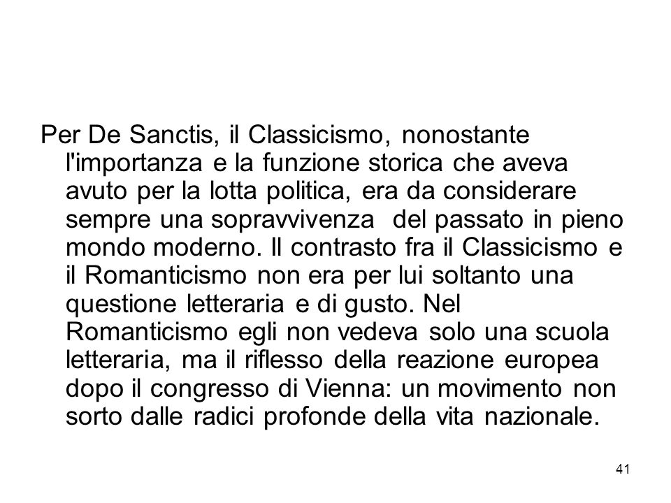 Per De Sanctis, il Classicismo, nonostante l importanza e la funzione storica che aveva avuto per la lotta politica, era da considerare sempre una sopravvivenza del passato in pieno mondo moderno.