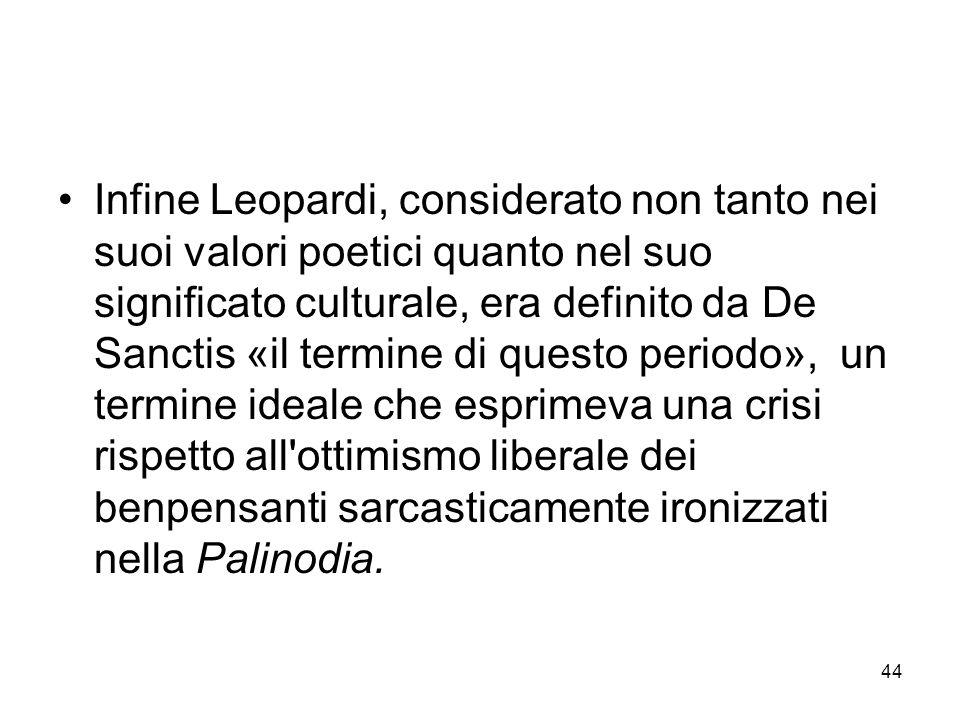 Infine Leopardi, considerato non tanto nei suoi valori poetici quanto nel suo significato culturale, era definito da De Sanctis «il termine di questo periodo», un termine ideale che esprimeva una crisi rispetto all ottimismo liberale dei benpensanti sarcasticamente ironizzati nella Palinodia.