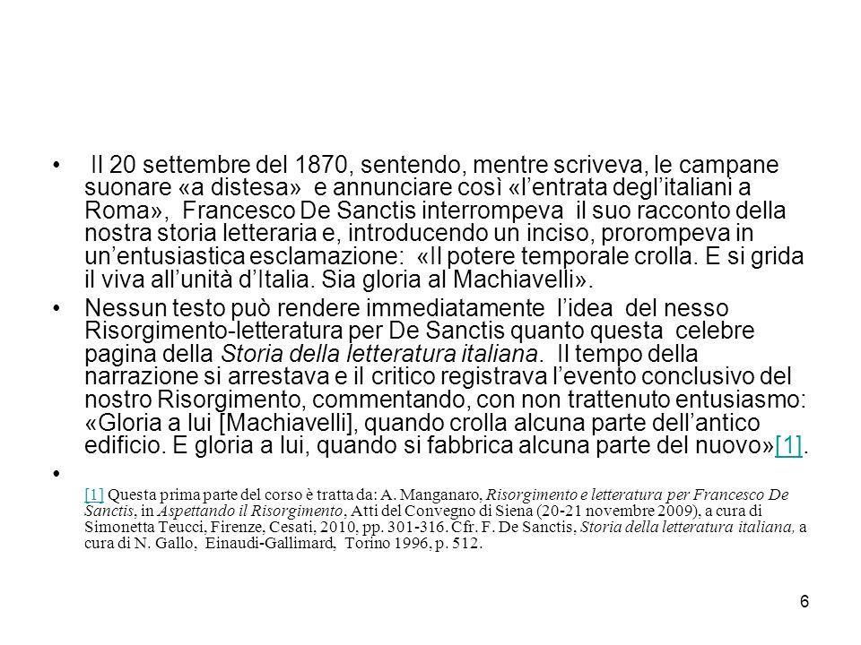 Il 20 settembre del 1870, sentendo, mentre scriveva, le campane suonare «a distesa» e annunciare così «l'entrata degl'italiani a Roma», Francesco De Sanctis interrompeva il suo racconto della nostra storia letteraria e, introducendo un inciso, prorompeva in un'entusiastica esclamazione: «Il potere temporale crolla. E si grida il viva all'unità d'Italia. Sia gloria al Machiavelli».