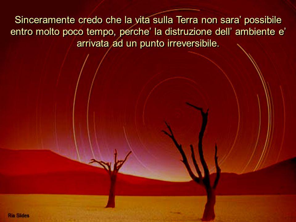 Sinceramente credo che la vita sulla Terra non sara' possibile entro molto poco tempo, perche' la distruzione dell' ambiente e' arrivata ad un punto irreversibile.