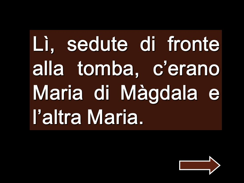 Lì, sedute di fronte alla tomba, c'erano Maria di Màgdala e l'altra Maria.