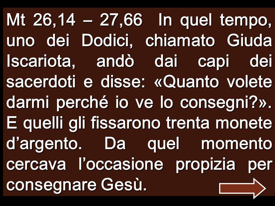 Mt 26,14 – 27,66 In quel tempo, uno dei Dodici, chiamato Giuda Iscariota, andò dai capi dei sacerdoti e disse: «Quanto volete darmi perché io ve lo consegni ».