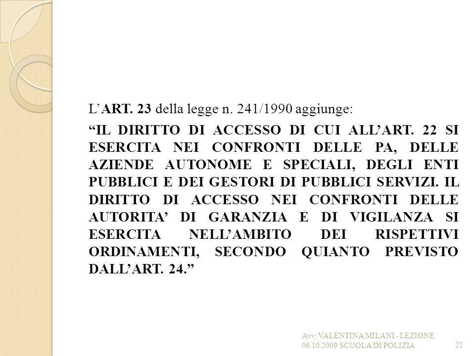 L'ART. 23 della legge n. 241/1990 aggiunge: IL DIRITTO DI ACCESSO DI CUI ALL'ART. 22 SI ESERCITA NEI CONFRONTI DELLE PA, DELLE AZIENDE AUTONOME E SPECIALI, DEGLI ENTI PUBBLICI E DEI GESTORI DI PUBBLICI SERVIZI. IL DIRITTO DI ACCESSO NEI CONFRONTI DELLE AUTORITA' DI GARANZIA E DI VIGILANZA SI ESERCITA NELL'AMBITO DEI RISPETTIVI ORDINAMENTI, SECONDO QUIANTO PREVISTO DALL'ART. 24.