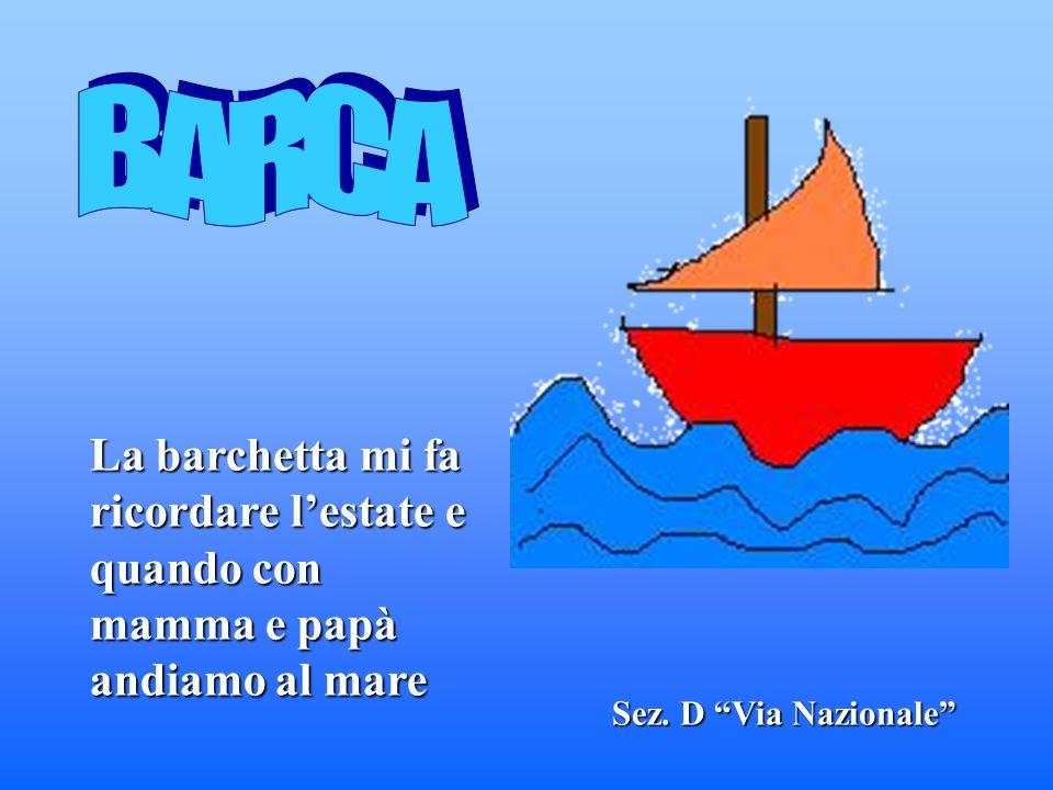 BARCA La barchetta mi fa ricordare l'estate e quando con mamma e papà andiamo al mare.