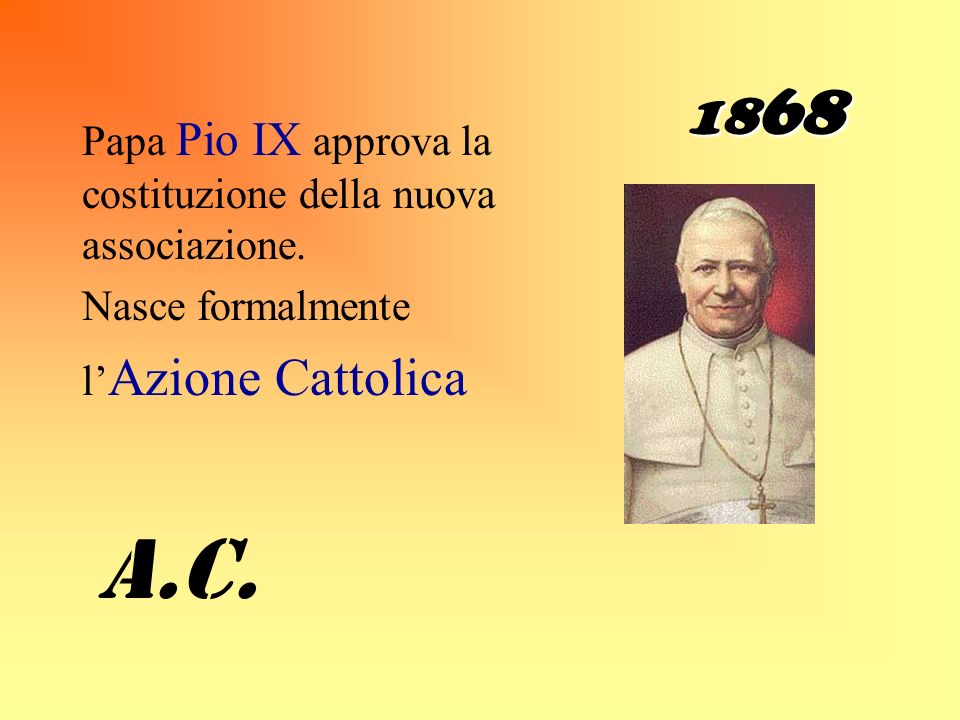 1868 Papa Pio IX approva la costituzione della nuova associazione. Nasce formalmente. l'Azione Cattolica.