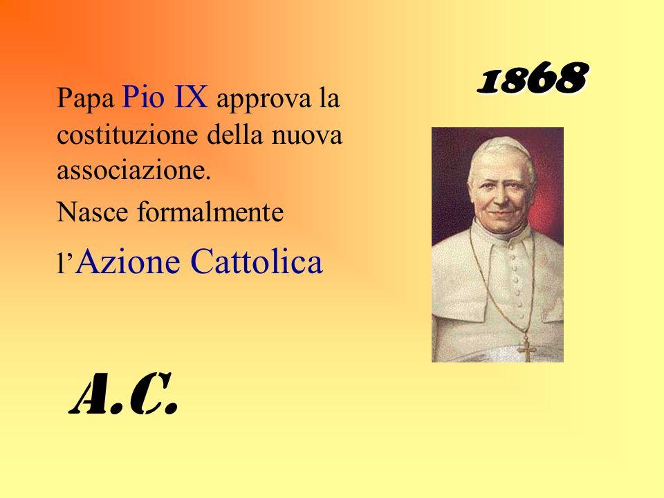 1868Papa Pio IX approva la costituzione della nuova associazione. Nasce formalmente. l'Azione Cattolica.